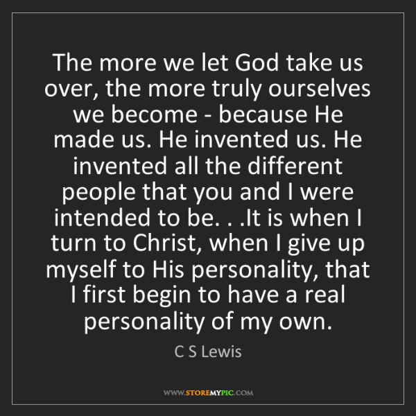C S Lewis: The more we let God take us over, the more truly ourselves...