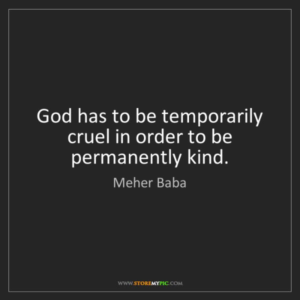 Meher Baba: God has to be temporarily cruel in order to be permanently...