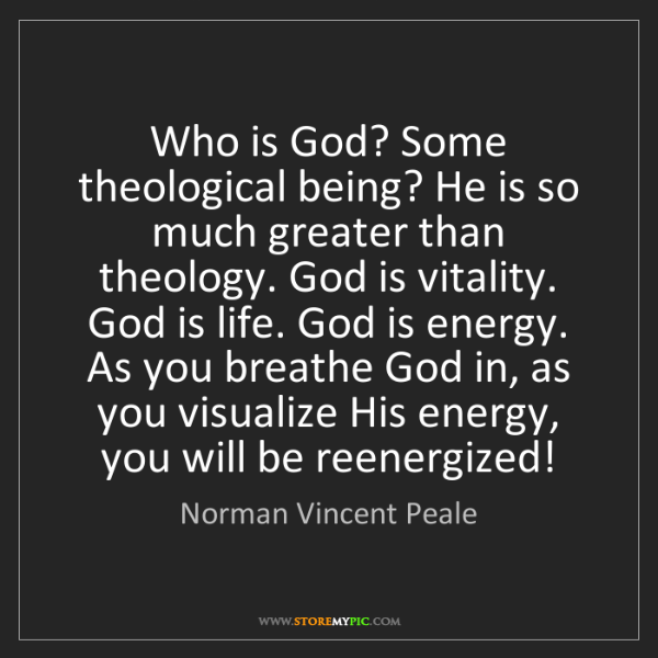 Norman Vincent Peale: Who is God? Some theological being? He is so much greater...
