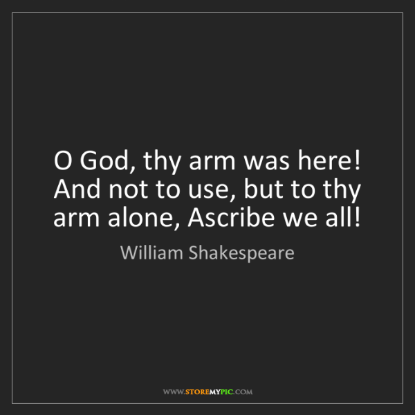 William Shakespeare: O God, thy arm was here! And not to use, but to thy arm...