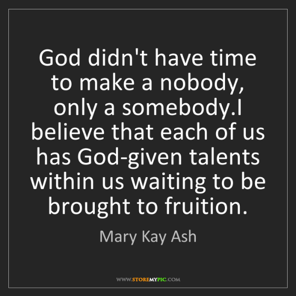 Mary Kay Ash: God didn't have time to make a nobody, only a somebody.I...
