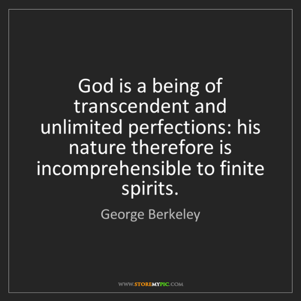 George Berkeley: God is a being of transcendent and unlimited perfections:...