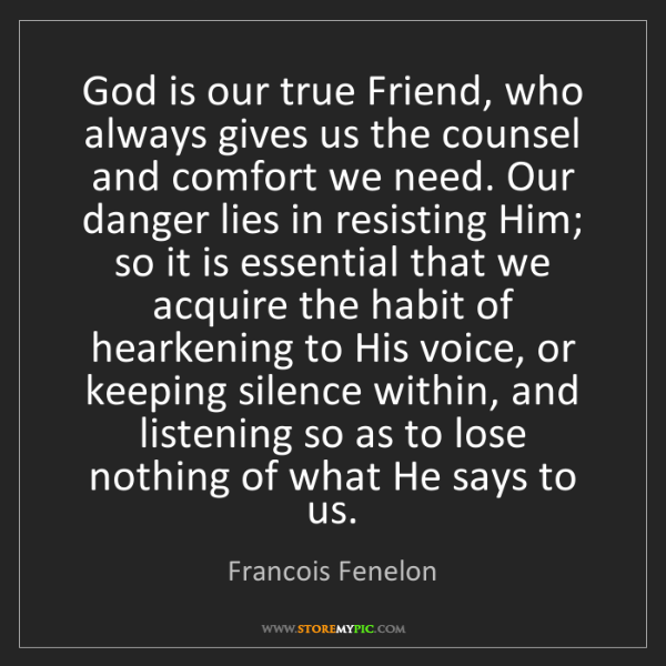 Francois Fenelon: God is our true Friend, who always gives us the counsel...