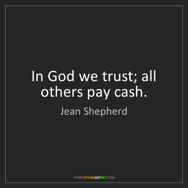 Jean Shepherd: In God we trust; all others pay cash.