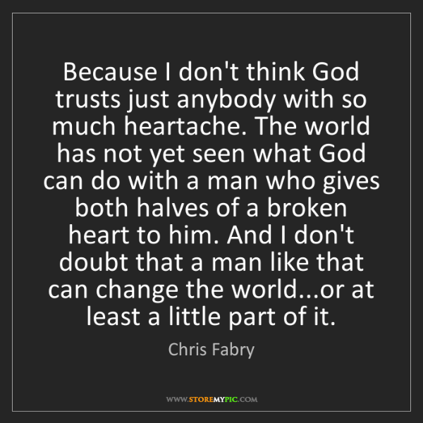 Chris Fabry: Because I don't think God trusts just anybody with so...
