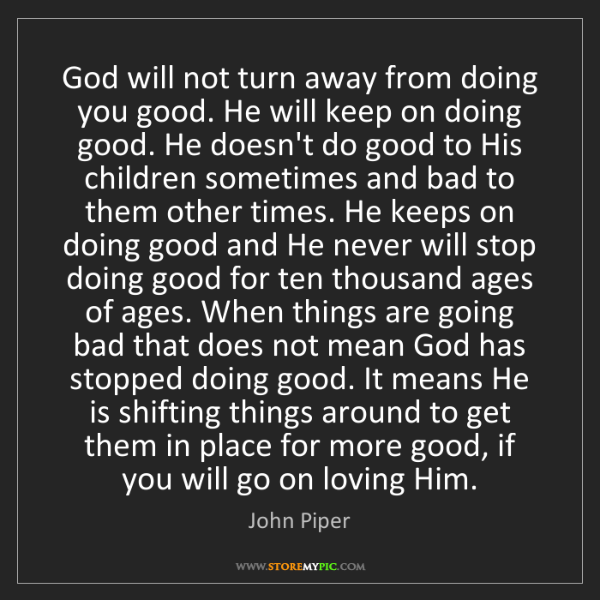 John Piper: God will not turn away from doing you good. He will keep...