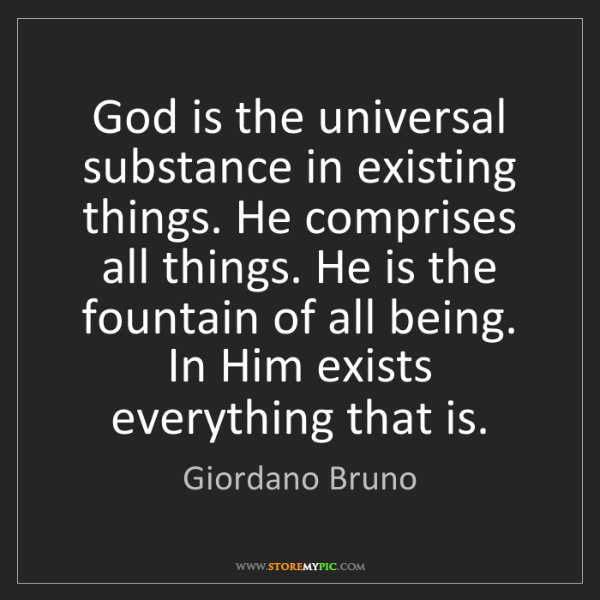 Giordano Bruno: God is the universal substance in existing things. He...