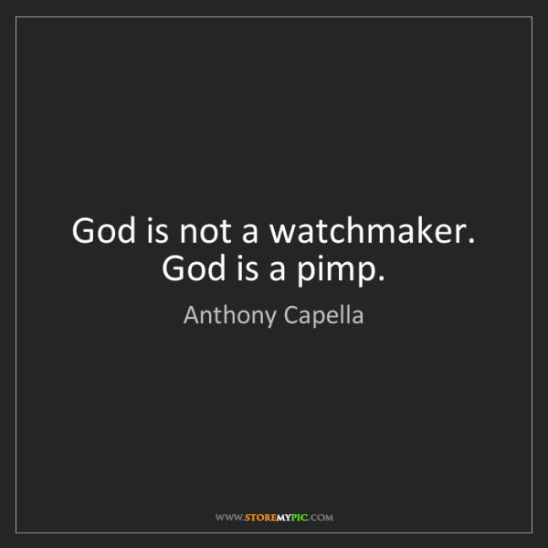 Anthony Capella: God is not a watchmaker. God is a pimp.