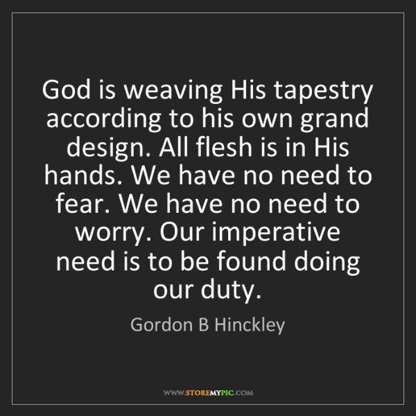 Gordon B Hinckley: God is weaving His tapestry according to his own grand...