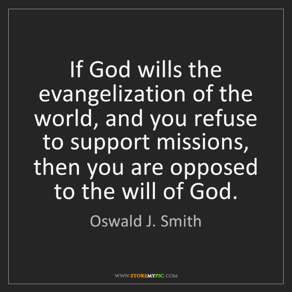 Oswald J. Smith: If God wills the evangelization of the world, and you...