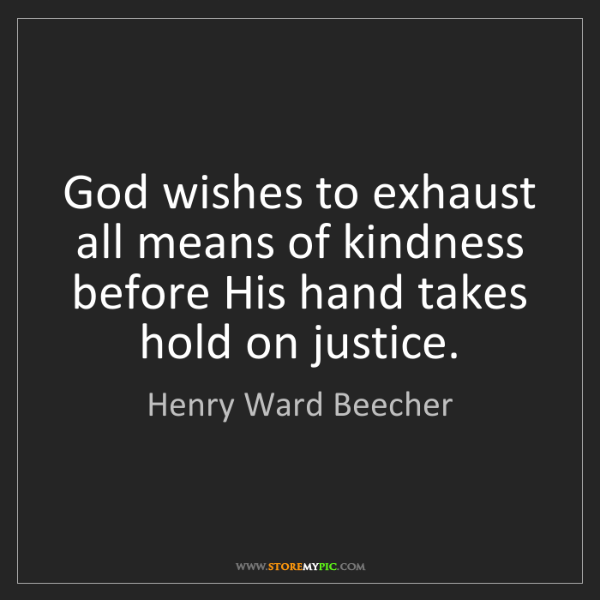 Henry Ward Beecher: God wishes to exhaust all means of kindness before His...