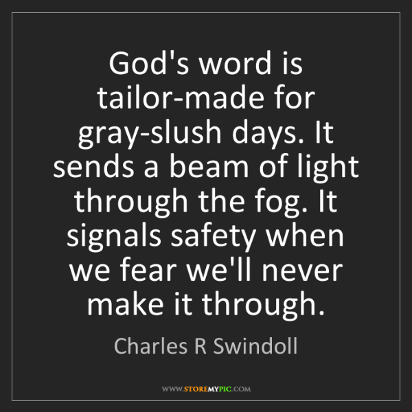 Charles R Swindoll: God's word is tailor-made for gray-slush days. It sends...