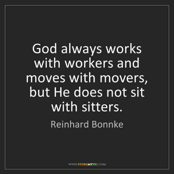 Reinhard Bonnke: God always works with workers and moves with movers,...
