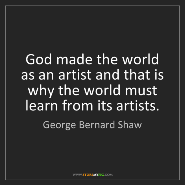 George Bernard Shaw: God made the world as an artist and that is why the world...