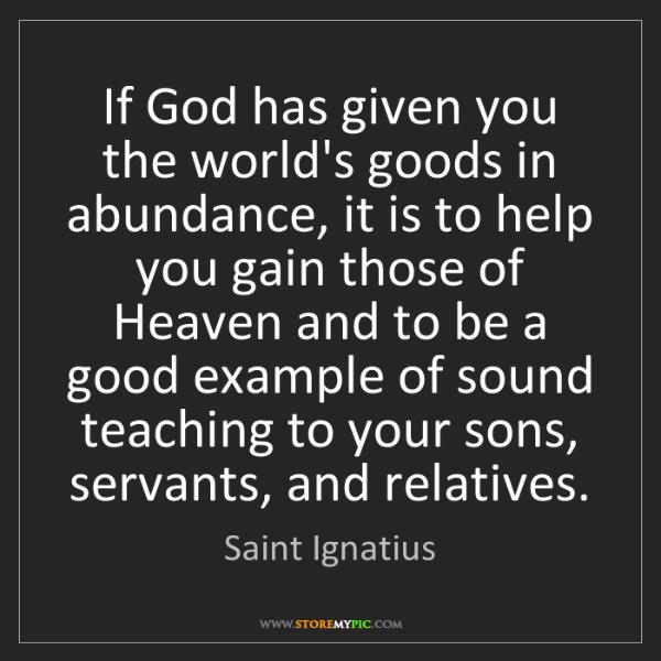 Saint Ignatius: If God has given you the world's goods in abundance,...