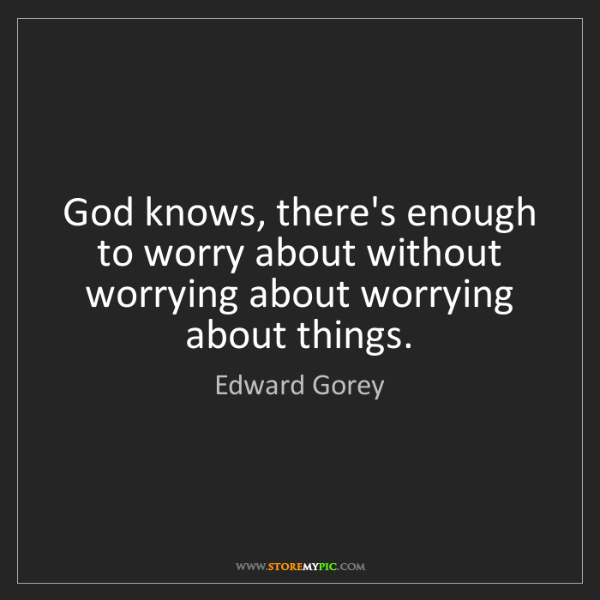 Edward Gorey: God knows, there's enough to worry about without worrying...