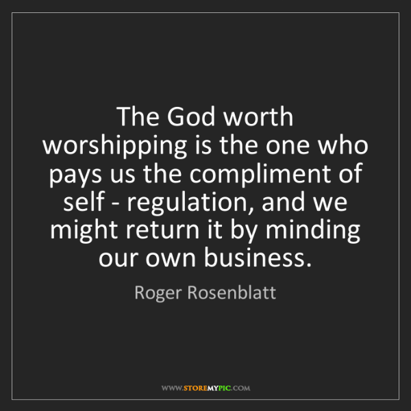 Roger Rosenblatt: The God worth worshipping is the one who pays us the...