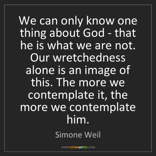 Simone Weil: We can only know one thing about God - that he is what...