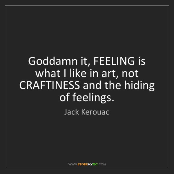 Jack Kerouac: Goddamn it, FEELING is what I like in art, not CRAFTINESS...