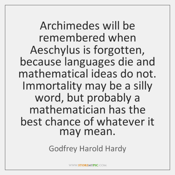 Archimedes will be remembered when Aeschylus is forgotten, because languages die and ...