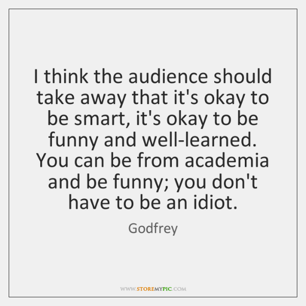 I think the audience should take away that it's okay to be ...