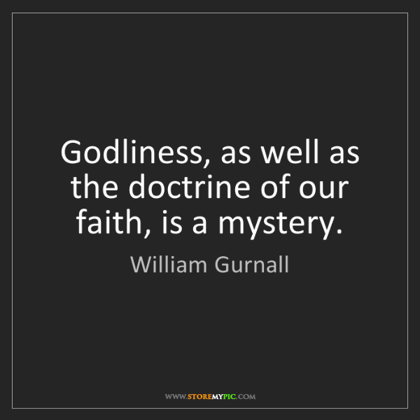 William Gurnall: Godliness, as well as the doctrine of our faith, is a...