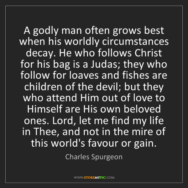 Charles Spurgeon: A godly man often grows best when his worldly circumstances...