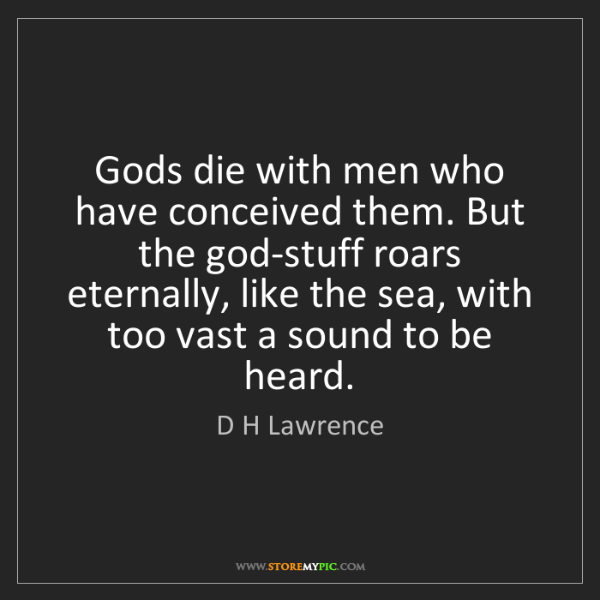 D H Lawrence: Gods die with men who have conceived them. But the god-stuff...