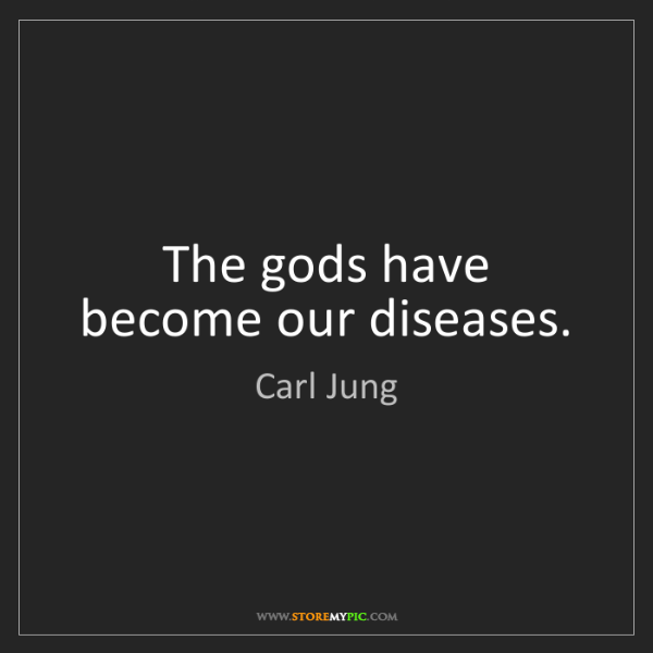 Carl Jung: The gods have become our diseases.