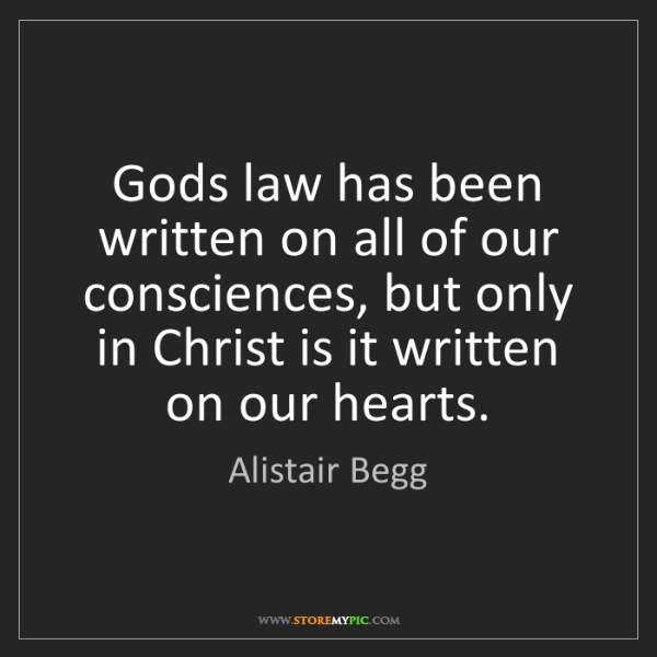 Alistair Begg: Gods law has been written on all of our consciences,...