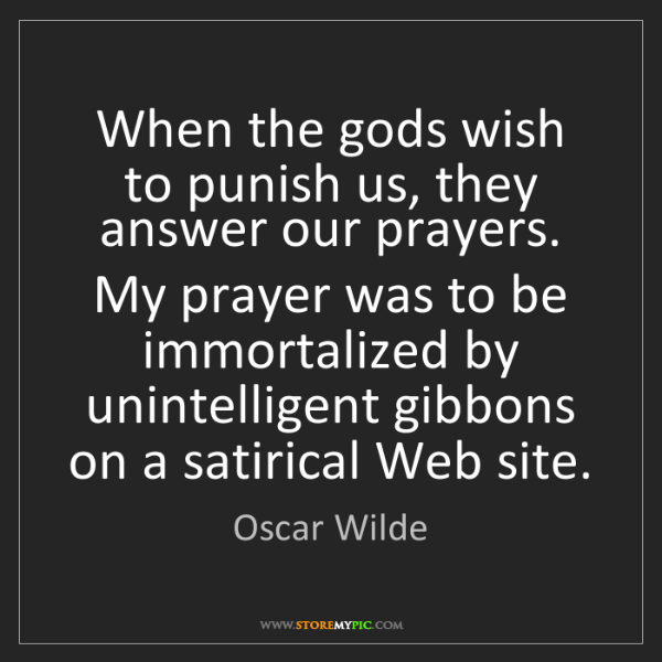 Oscar Wilde: When the gods wish to punish us, they answer our prayers....