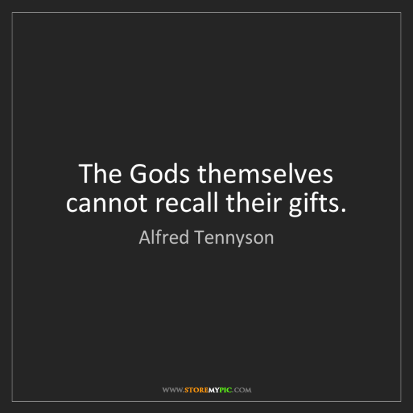 Alfred Tennyson: The Gods themselves cannot recall their gifts.