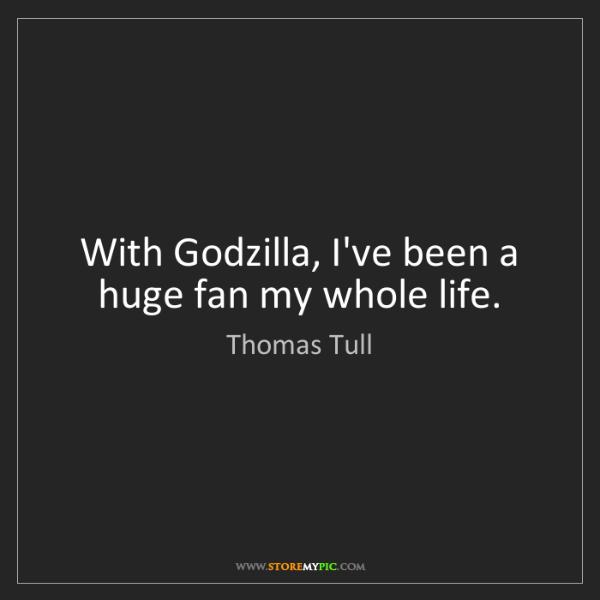 Thomas Tull: With Godzilla, I've been a huge fan my whole life.