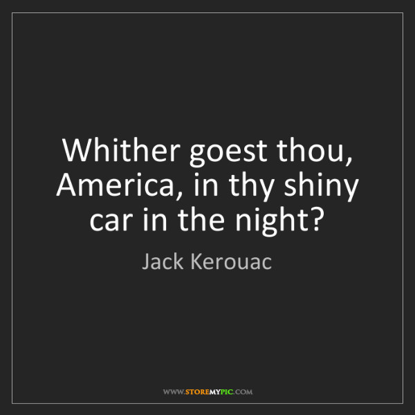 Jack Kerouac: Whither goest thou, America, in thy shiny car in the...