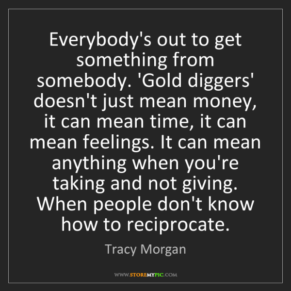 Tracy Morgan: Everybody's out to get something from somebody. 'Gold...