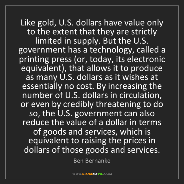 Ben Bernanke: Like gold, U.S. dollars have value only to the extent...