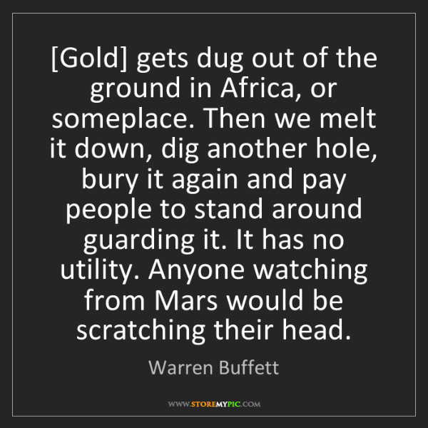 Warren Buffett: [Gold] gets dug out of the ground in Africa, or someplace....