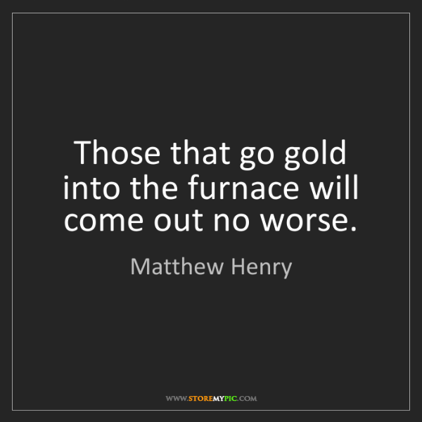 Matthew Henry: Those that go gold into the furnace will come out no...