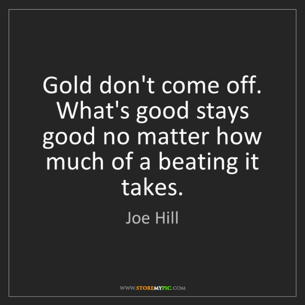 Joe Hill: Gold don't come off. What's good stays good no matter...