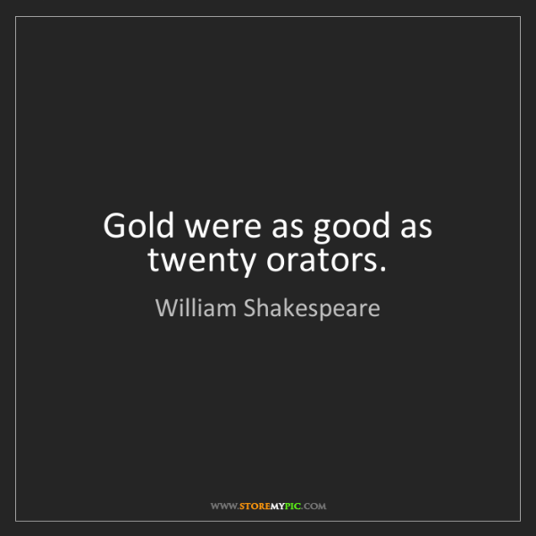 William Shakespeare: Gold were as good as twenty orators.
