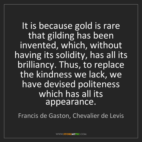 Francis de Gaston, Chevalier de Levis: It is because gold is rare that gilding has been invented,...
