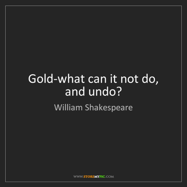 William Shakespeare: Gold-what can it not do, and undo?