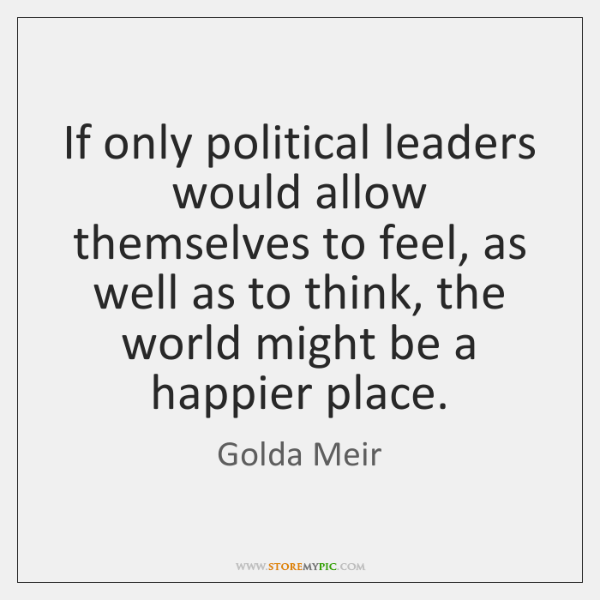 If only political leaders would allow themselves to feel, as well as ...