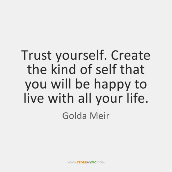 Trust yourself. Create the kind of self that you will be happy ...