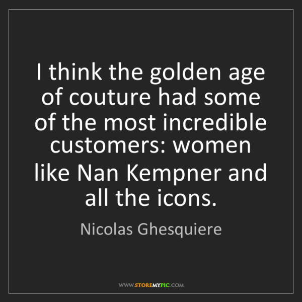 Nicolas Ghesquiere: I think the golden age of couture had some of the most...
