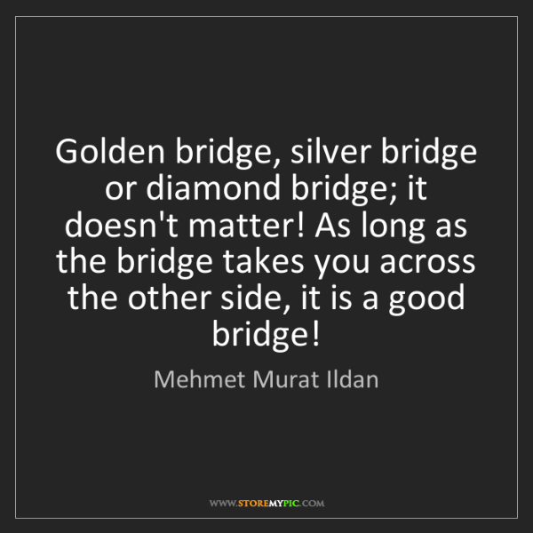 Mehmet Murat Ildan: Golden bridge, silver bridge or diamond bridge; it doesn't...