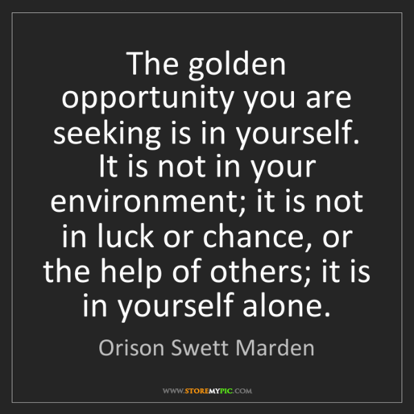 Orison Swett Marden: The golden opportunity you are seeking is in yourself....