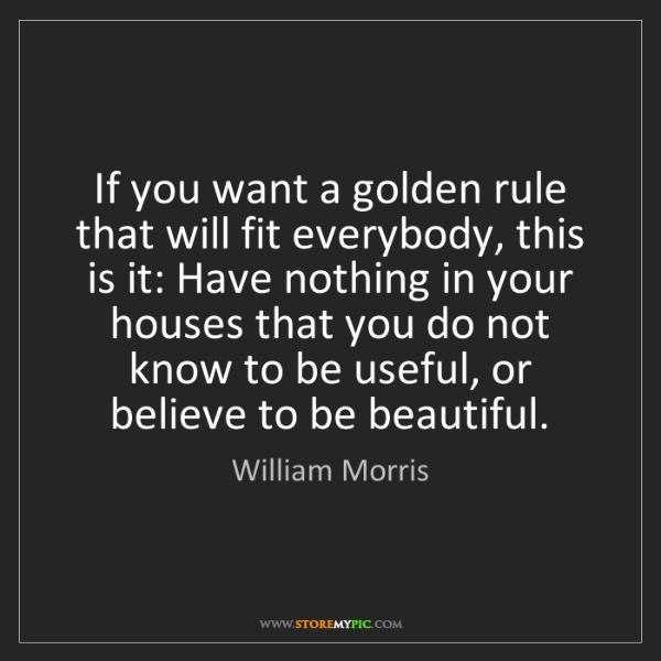 William Morris: If you want a golden rule that will fit everybody, this...
