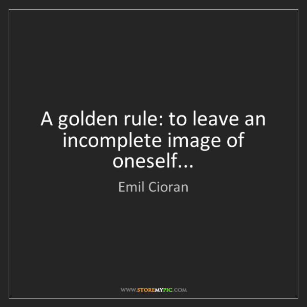 Emil Cioran: A golden rule: to leave an incomplete image of oneself...