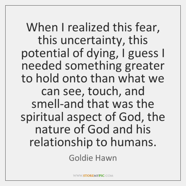When I realized this fear, this uncertainty, this potential of dying, I ...